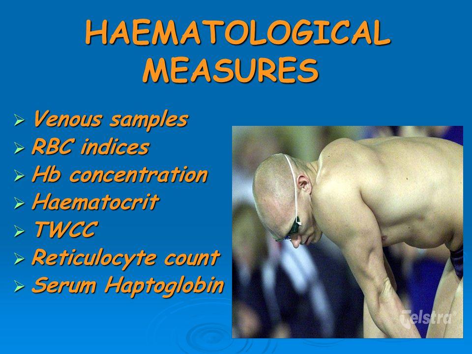 HAEMATOLOGICAL MEASURES HAEMATOLOGICAL MEASURES  Venous samples  RBC indices  Hb concentration  Haematocrit  TWCC  Reticulocyte count  Serum Ha