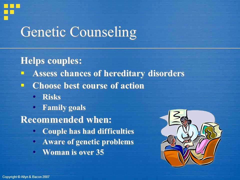 Copyright © Allyn & Bacon 2007 Genetic Counseling Helps couples:  Assess chances of hereditary disorders  Choose best course of action  Risks  Family goals Recommended when:  Couple has had difficulties  Aware of genetic problems  Woman is over 35 Helps couples:  Assess chances of hereditary disorders  Choose best course of action  Risks  Family goals Recommended when:  Couple has had difficulties  Aware of genetic problems  Woman is over 35