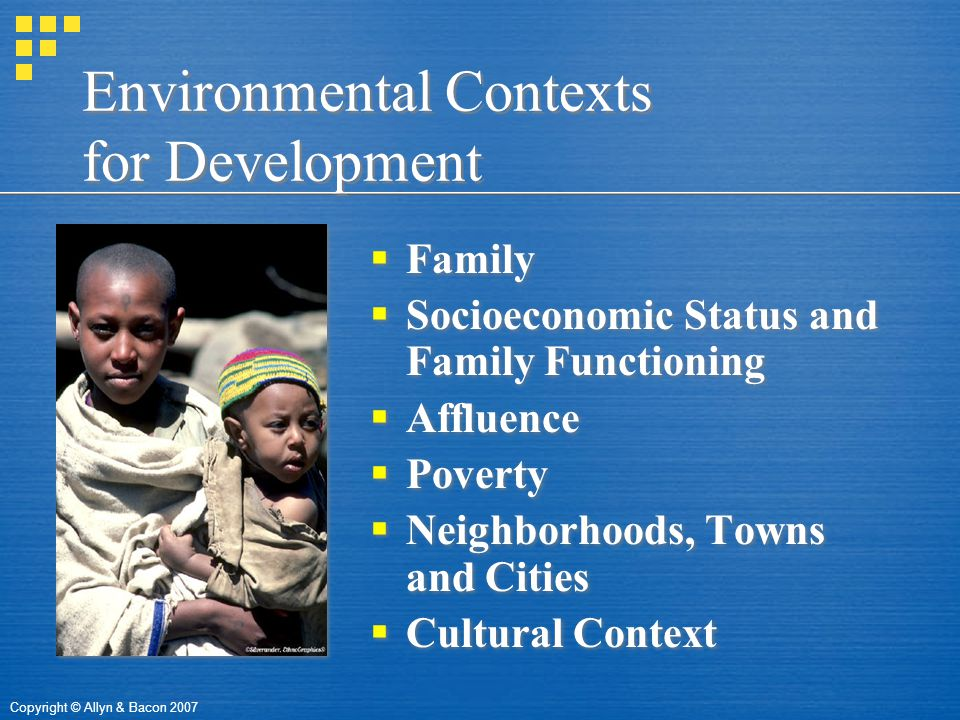 Copyright © Allyn & Bacon 2007 Environmental Contexts for Development  Family  Socioeconomic Status and Family Functioning  Affluence  Poverty  Neighborhoods, Towns and Cities  Cultural Context