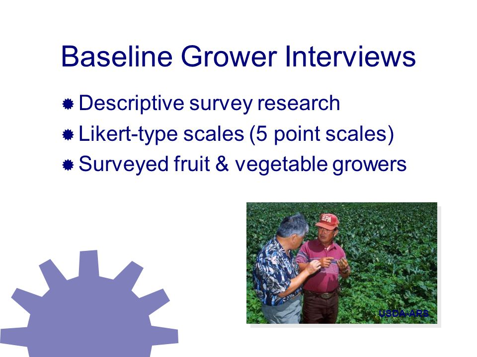Baseline Grower Interviews  Descriptive survey research  Likert-type scales (5 point scales)  Surveyed fruit & vegetable growers USDA-ARS