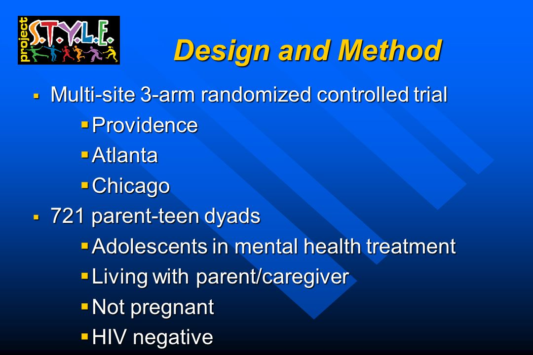 Design and Method  Multi-site 3-arm randomized controlled trial  Providence  Atlanta  Chicago  721 parent-teen dyads  Adolescents in mental health treatment  Living with parent/caregiver  Not pregnant  HIV negative