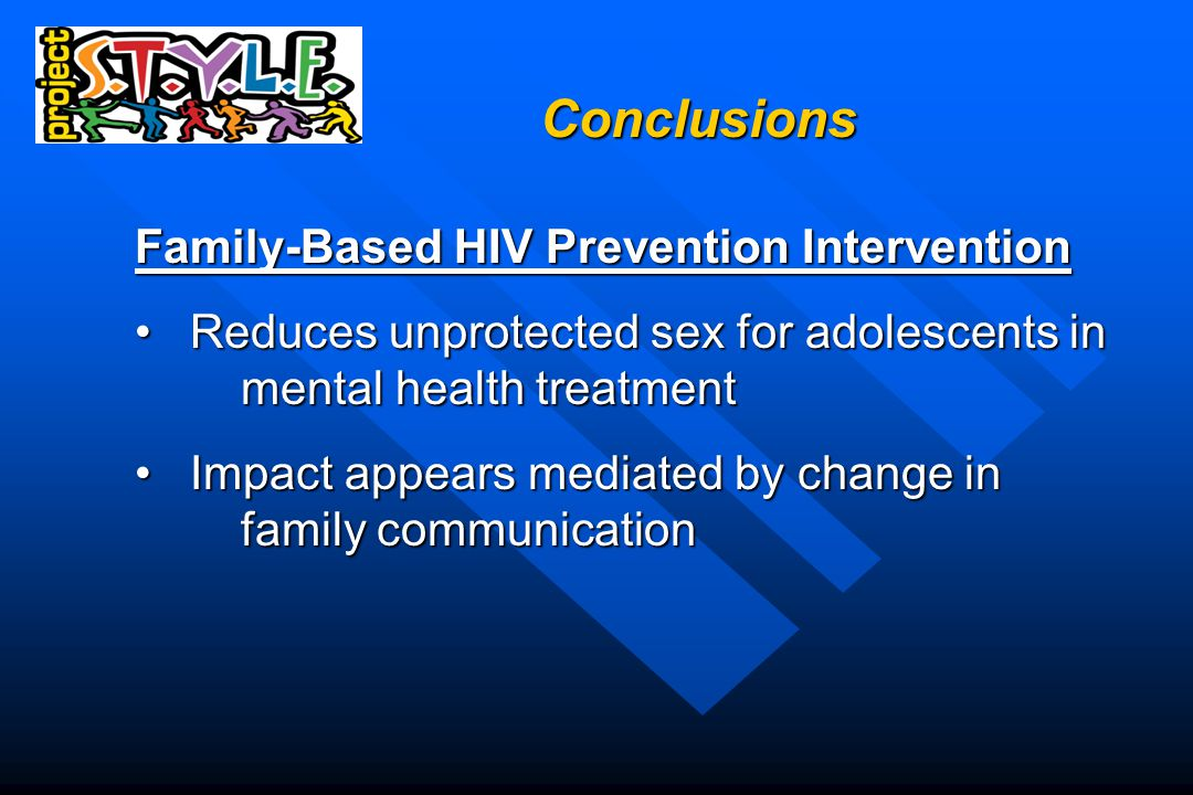 Conclusions Family-Based HIV Prevention Intervention Reduces unprotected sex for adolescents in mental health treatment Reduces unprotected sex for adolescents in mental health treatment Impact appears mediated by change in family communication Impact appears mediated by change in family communication