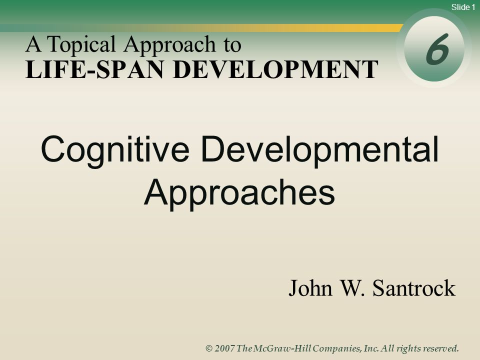 Slide 1 © 2007 The McGraw-Hill Companies, Inc. All rights reserved. LIFE-SPAN DEVELOPMENT 6 A Topical Approach to John W. Santrock Cognitive Developme