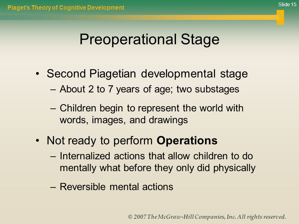 Slide 15 © 2007 The McGraw-Hill Companies, Inc. All rights reserved. Preoperational Stage Second Piagetian developmental stage –About 2 to 7 years of