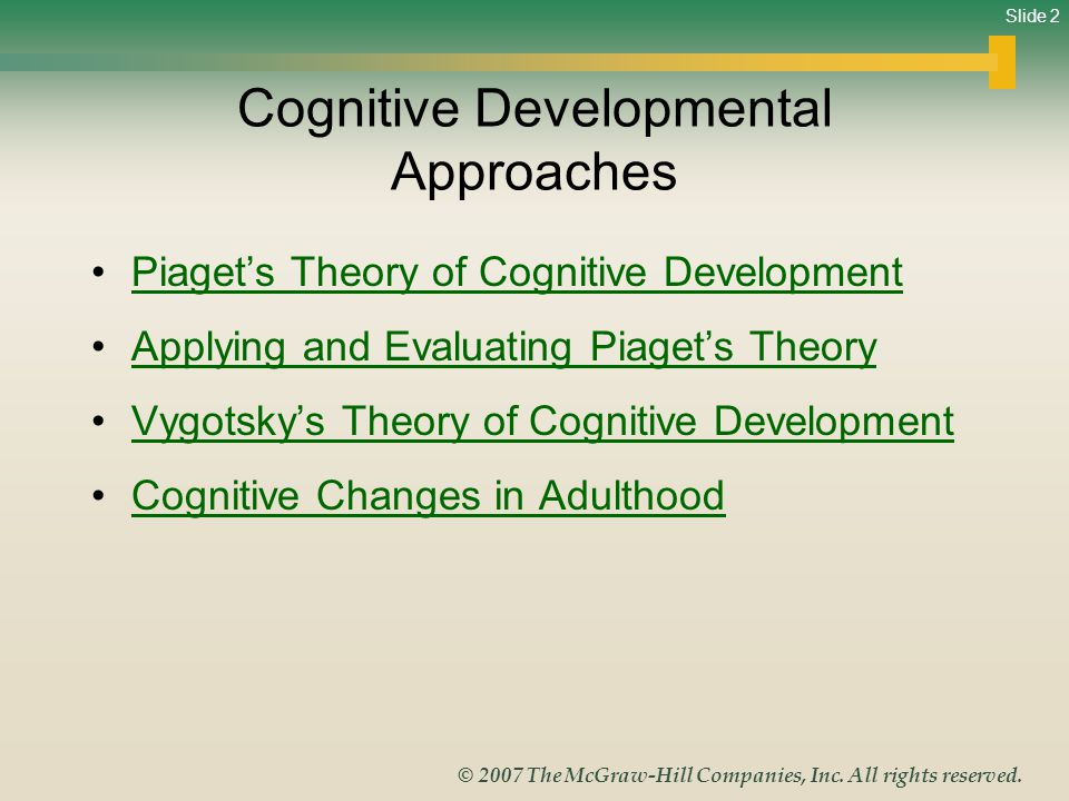 Slide 2 © 2007 The McGraw-Hill Companies, Inc. All rights reserved. Cognitive Developmental Approaches Piaget's Theory of Cognitive Development Applyi