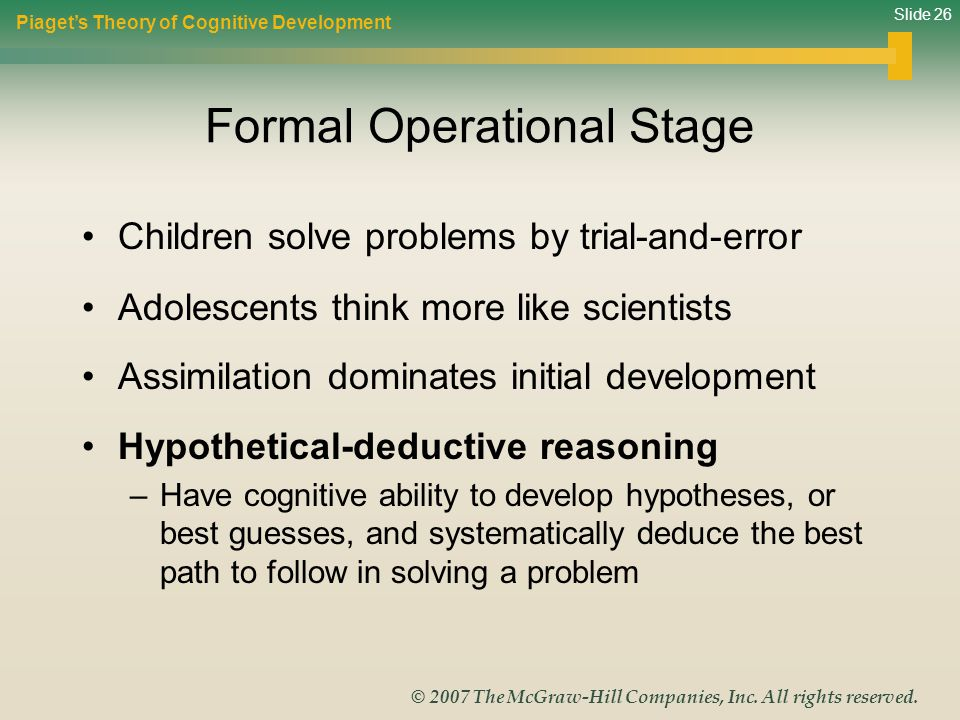 Slide 26 © 2007 The McGraw-Hill Companies, Inc. All rights reserved. Formal Operational Stage Children solve problems by trial-and-error Adolescents t