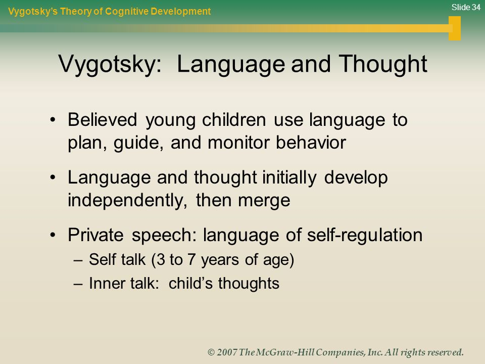 Slide 34 © 2007 The McGraw-Hill Companies, Inc. All rights reserved. Vygotsky: Language and Thought Believed young children use language to plan, guid
