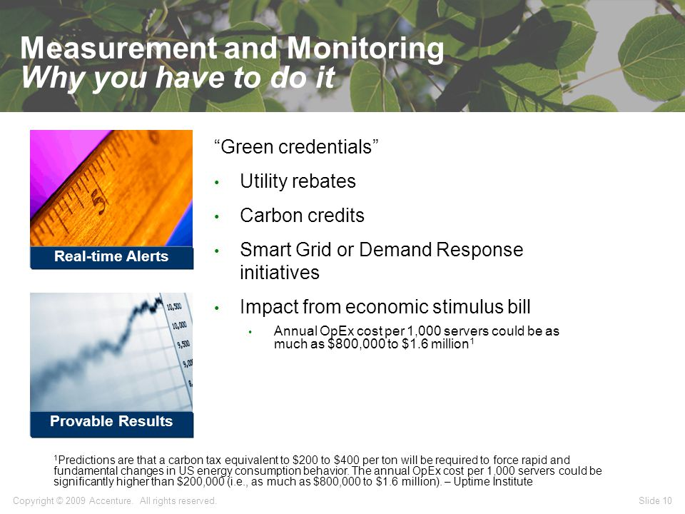 Slide 10 Measurement and Monitoring Why you have to do it Green credentials Utility rebates Carbon credits Smart Grid or Demand Response initiatives Impact from economic stimulus bill Annual OpEx cost per 1,000 servers could be as much as $800,000 to $1.6 million 1 1 Predictions are that a carbon tax equivalent to $200 to $400 per ton will be required to force rapid and fundamental changes in US energy consumption behavior.