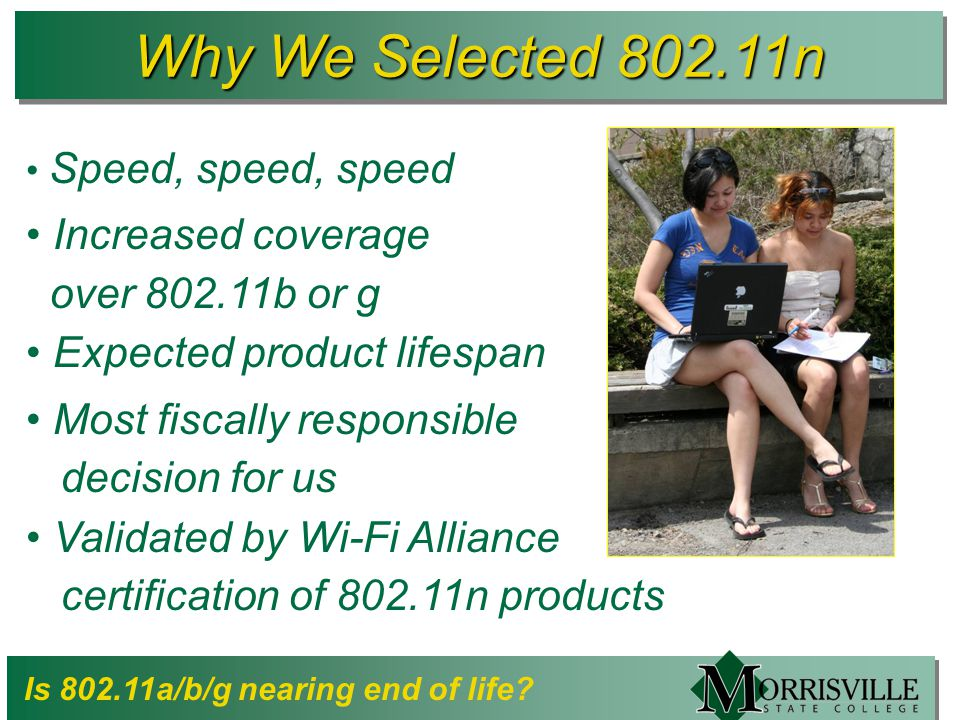 Why We Selected 802.11n Speed, speed, speed Increased coverage over 802.11b or g Expected product lifespan Most fiscally responsible decision for us Validated by Wi-Fi Alliance certification of 802.11n products Is 802.11a/b/g nearing end of life