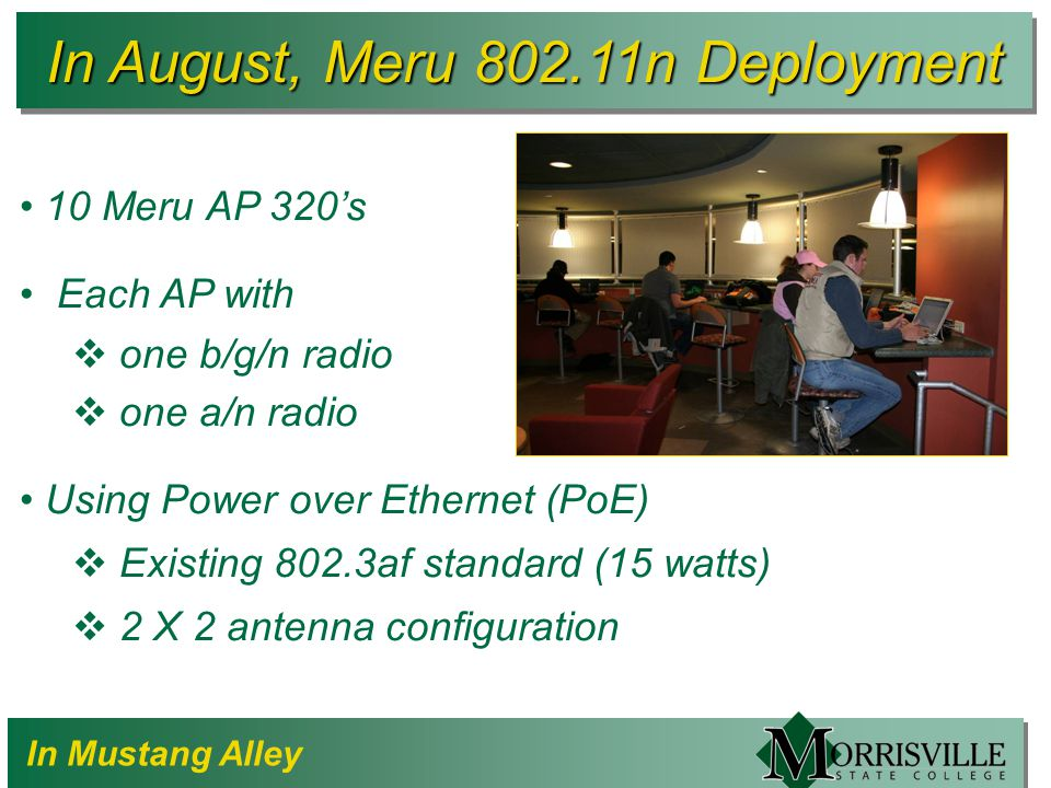 In August, Meru 802.11n Deployment 10 Meru AP 320's Each AP with  one b/g/n radio  one a/n radio Using Power over Ethernet (PoE)  Existing 802.3af standard (15 watts)  2 X 2 antenna configuration In Mustang Alley