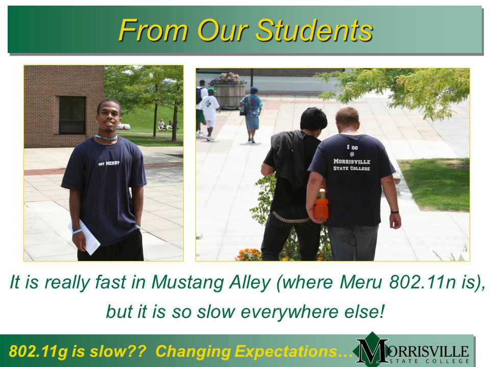 From Our Students It is really fast in Mustang Alley (where Meru 802.11n is), but it is so slow everywhere else.