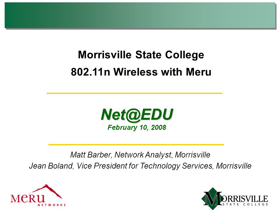 802.11n Wireless with Meru Matt Barber, Network Analyst, Morrisville Jean Boland, Vice President for Technology Services, Morrisville Net@EDU February 10, 2008