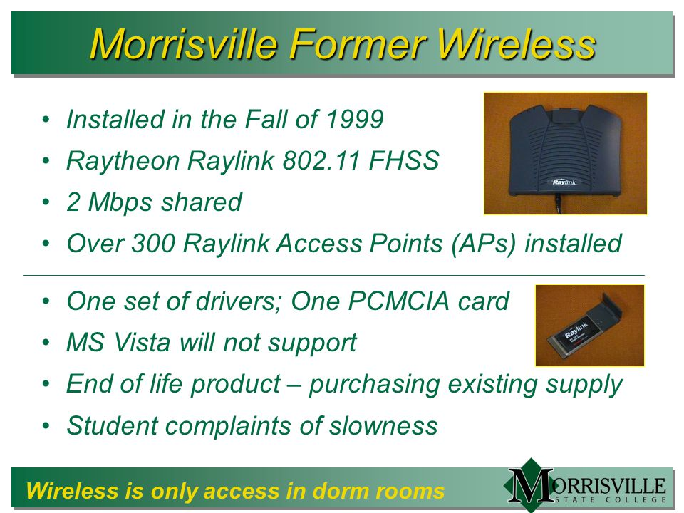 Morrisville Former Wireless Installed in the Fall of 1999 Raytheon Raylink 802.11 FHSS 2 Mbps shared Over 300 Raylink Access Points (APs) installed One set of drivers; One PCMCIA card MS Vista will not support End of life product – purchasing existing supply Student complaints of slowness Wireless is only access in dorm rooms