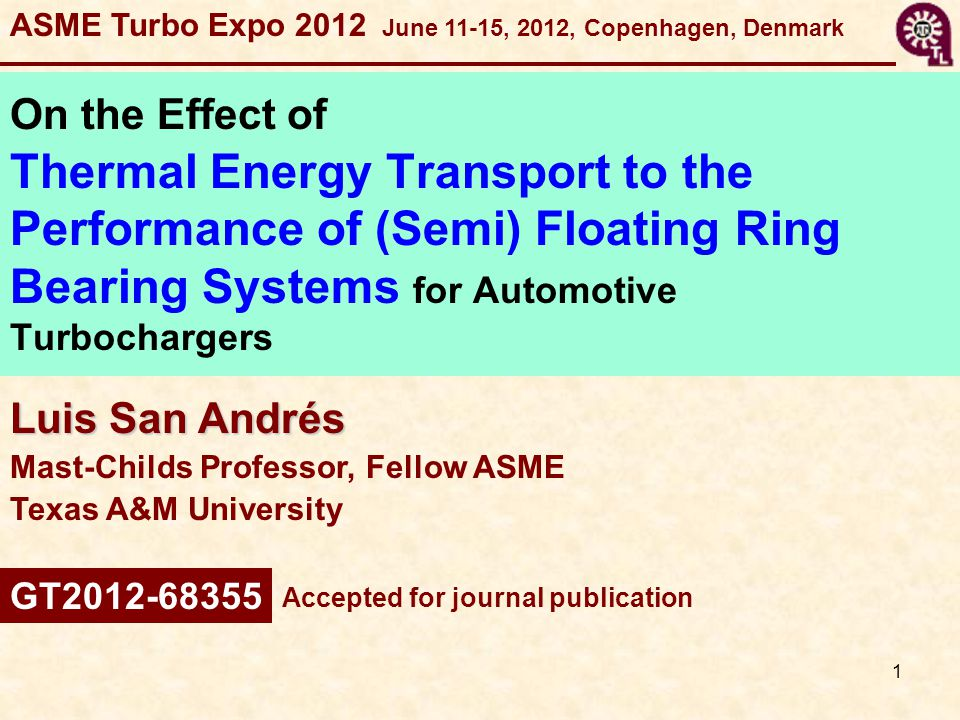 1 Luis San Andrés Mast-Childs Professor, Fellow ASME Texas A&M University On the Effect of Thermal Energy Transport to the Performance of (Semi) Floating Ring Bearing Systems for Automotive Turbochargers ASME Turbo Expo 2012 June 11-15, 2012, Copenhagen, Denmark Accepted for journal publication GT2012-68355