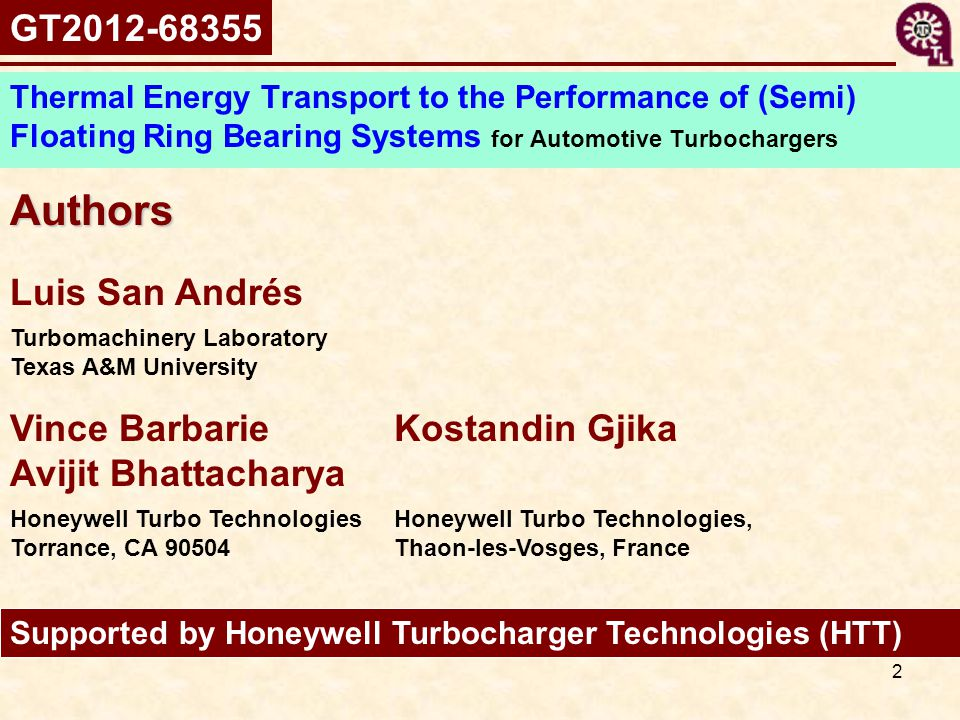 2 Authors Supported by Honeywell Turbocharger Technologies (HTT) Thermal Energy Transport to the Performance of (Semi) Floating Ring Bearing Systems for Automotive Turbochargers Vince Barbarie Avijit Bhattacharya Kostandin Gjika Honeywell Turbo Technologies Torrance, CA 90504 Honeywell Turbo Technologies, Thaon-les-Vosges, France Luis San Andrés Turbomachinery Laboratory Texas A&M University GT2012-68355