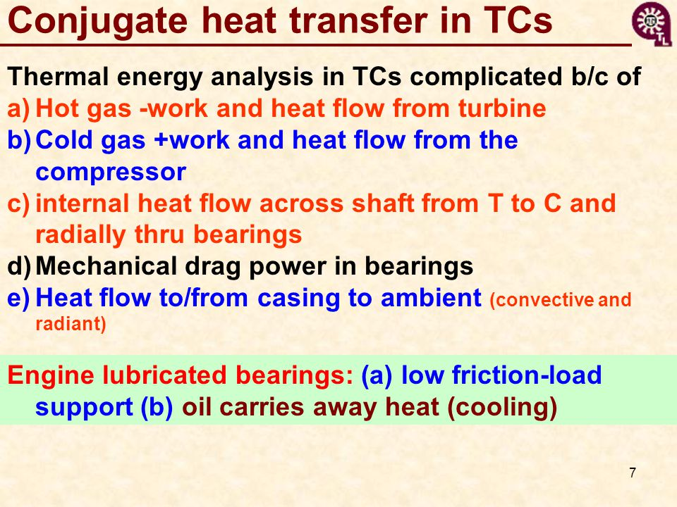 7 Thermal energy analysis in TCs complicated b/c of a)Hot gas -work and heat flow from turbine b)Cold gas +work and heat flow from the compressor c)internal heat flow across shaft from T to C and radially thru bearings d)Mechanical drag power in bearings e)Heat flow to/from casing to ambient (convective and radiant) Conjugate heat transfer in TCs Engine lubricated bearings: (a) low friction-load support (b) oil carries away heat (cooling)