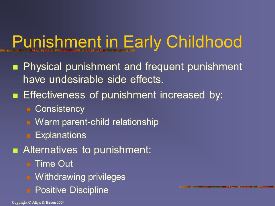 Copyright © Allyn & Bacon 2004 Punishment in Early Childhood Physical punishment and frequent punishment have undesirable side effects. Effectiveness
