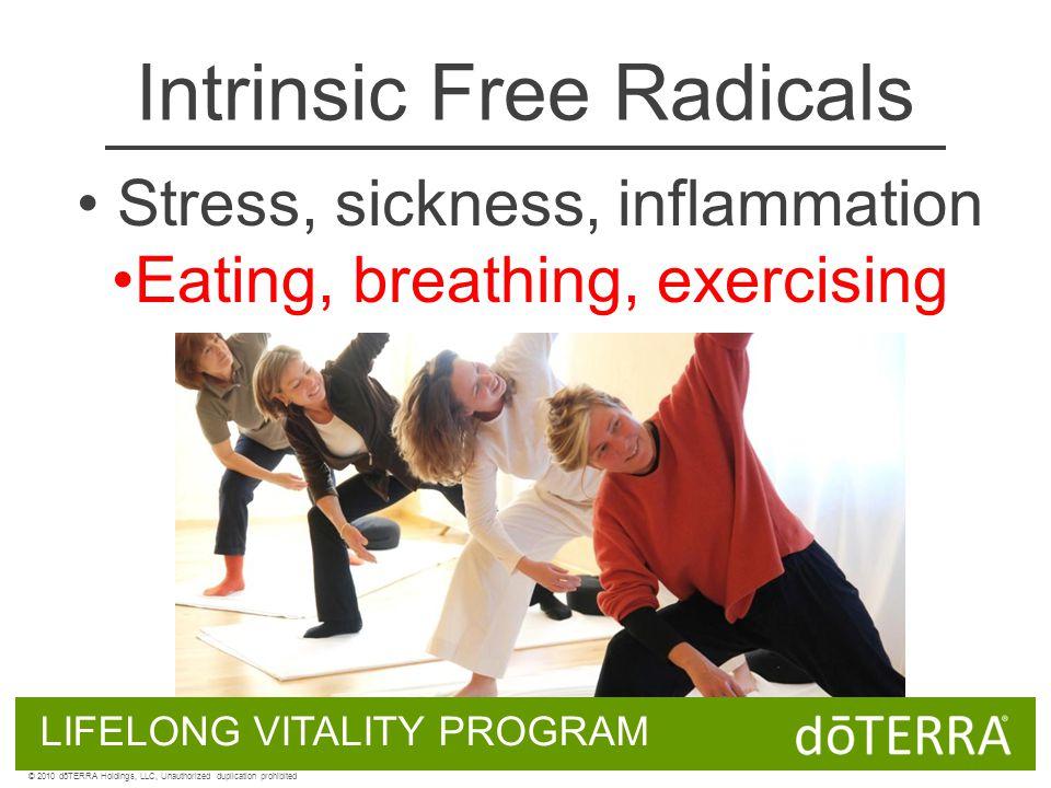 Stress, sickness, inflammation Eating, breathing, exercising Intrinsic Free Radicals LIFELONG VITALITY PROGRAM © 2010 dōTERRA Holdings, LLC, Unauthorized duplication prohibited