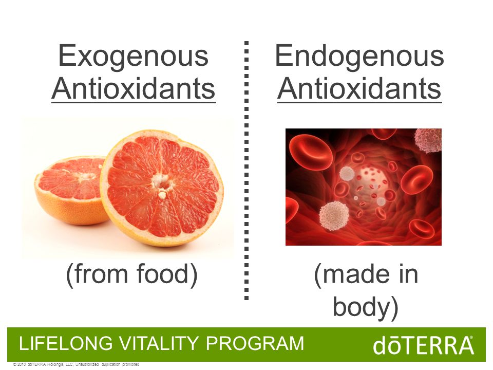 LIFELONG VITALITY PROGRAM Exogenous Antioxidants Endogenous Antioxidants (from food)(made in body) © 2010 dōTERRA Holdings, LLC, Unauthorized duplicat