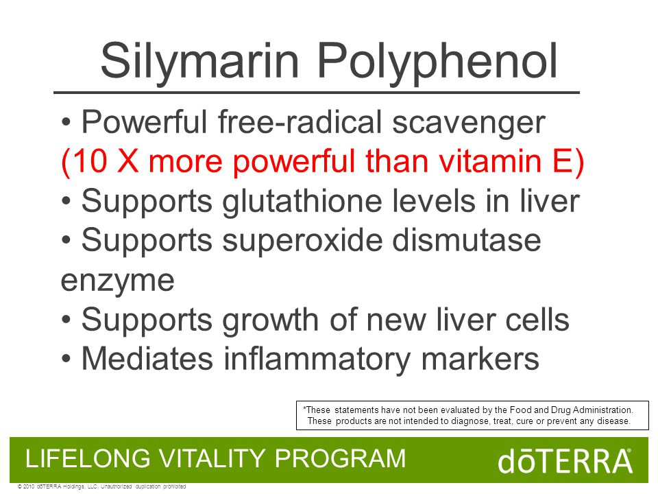 Silymarin Polyphenol Powerful free-radical scavenger (10 X more powerful than vitamin E) Supports glutathione levels in liver Supports superoxide dismutase enzyme Supports growth of new liver cells Mediates inflammatory markers LIFELONG VITALITY PROGRAM © 2010 dōTERRA Holdings, LLC, Unauthorized duplication prohibited *These statements have not been evaluated by the Food and Drug Administration.