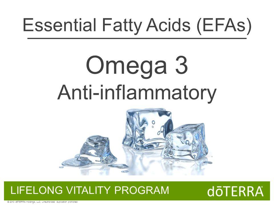 Omega 3 Anti-inflammatory Essential Fatty Acids (EFAs) LIFELONG VITALITY PROGRAM © 2010 dōTERRA Holdings, LLC, Unauthorized duplication prohibited