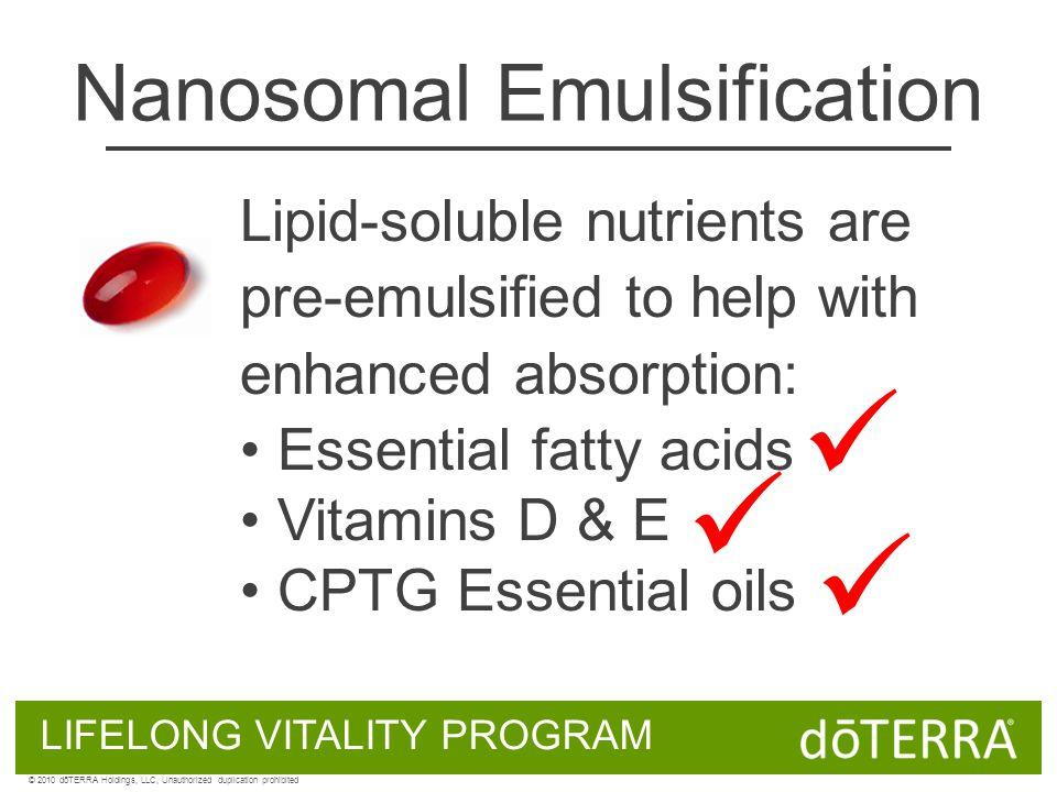 Nanosomal Emulsification LIFELONG VITALITY PROGRAM © 2010 dōTERRA Holdings, LLC, Unauthorized duplication prohibited Lipid-soluble nutrients are pre-e
