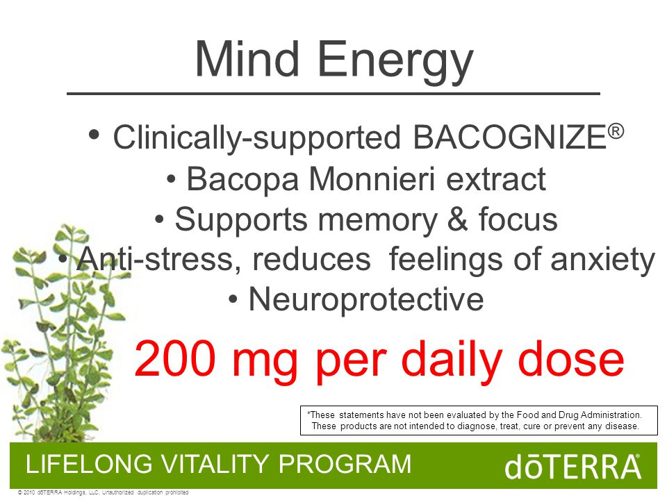 Mind Energy Clinically-supported BACOGNIZE ® Bacopa Monnieri extract Supports memory & focus Anti-stress, reduces feelings of anxiety Neuroprotective LIFELONG VITALITY PROGRAM 200 mg per daily dose © 2010 dōTERRA Holdings, LLC, Unauthorized duplication prohibited *These statements have not been evaluated by the Food and Drug Administration.