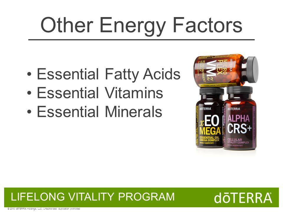 Other Energy Factors Essential Fatty Acids Essential Vitamins Essential Minerals LIFELONG VITALITY PROGRAM © 2010 dōTERRA Holdings, LLC, Unauthorized