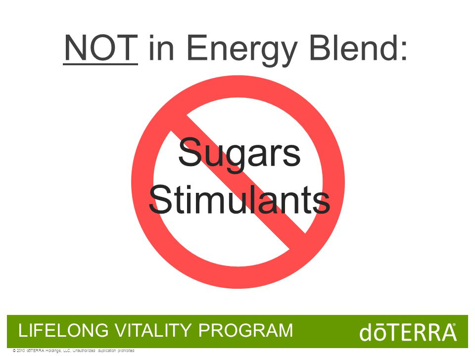 NOT in Energy Blend: Sugars Stimulants LIFELONG VITALITY PROGRAM © 2010 dōTERRA Holdings, LLC, Unauthorized duplication prohibited