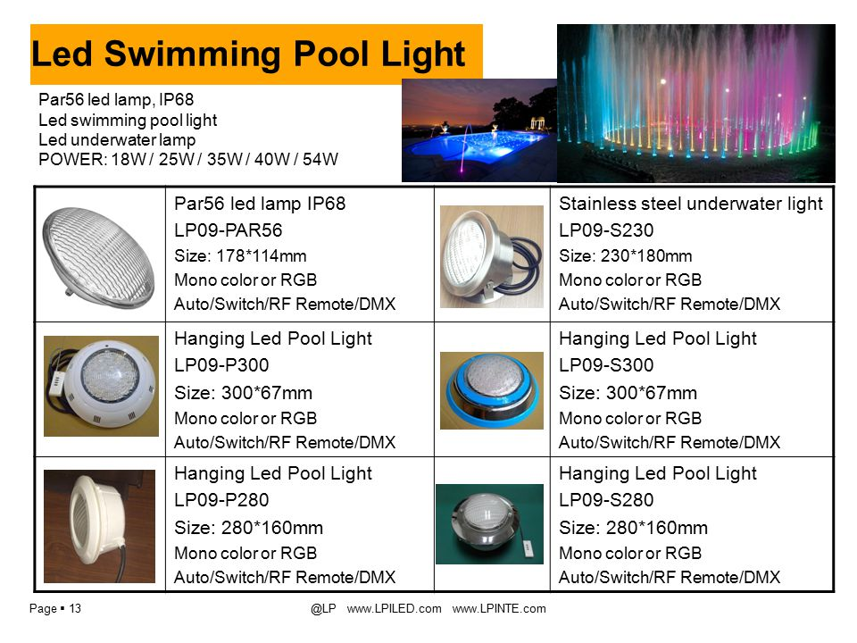 Page  13@LP www.LPILED.com www.LPINTE.com Led Swimming Pool Light Par56 led lamp IP68 LP09-PAR56 Size: 178*114mm Mono color or RGB Auto/Switch/RF Remote/DMX Stainless steel underwater light LP09-S230 Size: 230*180mm Mono color or RGB Auto/Switch/RF Remote/DMX Hanging Led Pool Light LP09-P300 Size: 300*67mm Mono color or RGB Auto/Switch/RF Remote/DMX Hanging Led Pool Light LP09-S300 Size: 300*67mm Mono color or RGB Auto/Switch/RF Remote/DMX Hanging Led Pool Light LP09-P280 Size: 280*160mm Mono color or RGB Auto/Switch/RF Remote/DMX Hanging Led Pool Light LP09-S280 Size: 280*160mm Mono color or RGB Auto/Switch/RF Remote/DMX Par56 led lamp, IP68 Led swimming pool light Led underwater lamp POWER: 18W / 25W / 35W / 40W / 54W