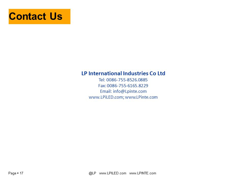 Page  17@LP www.LPILED.com www.LPINTE.com Contact Us LP International Industries Co Ltd Tel: 0086-755-8526.0885 Fax: 0086-755-6165.8229 Email: info@Lpinte.com www.LPiLED.com; www.LPinte.com