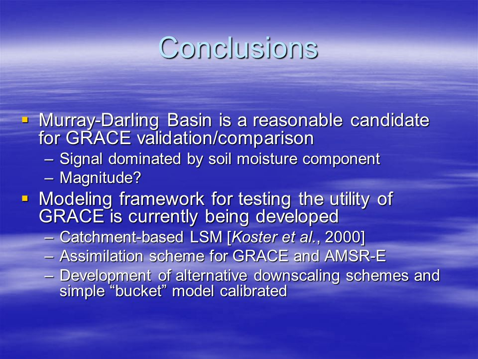 Conclusions  Murray-Darling Basin is a reasonable candidate for GRACE validation/comparison –Signal dominated by soil moisture component –Magnitude.