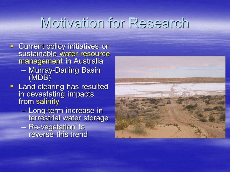 Motivation for Research  Current policy initiatives on sustainable water resource management in Australia –Murray-Darling Basin (MDB)  Land clearing has resulted in devastating impacts from salinity –Long-term increase in terrestrial water storage –Re-vegetation to reverse this trend