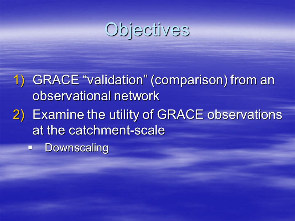 "Objectives 1)GRACE ""validation"" (comparison) from an observational network 2)Examine the utility of GRACE observations at the catchment-scale  Downsc"