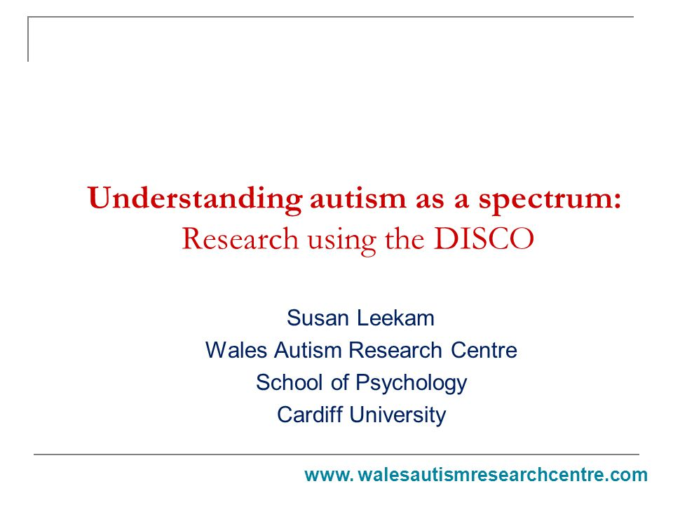 Understanding autism as a spectrum: Research using the DISCO Susan Leekam Wales Autism Research Centre School of Psychology Cardiff University www.
