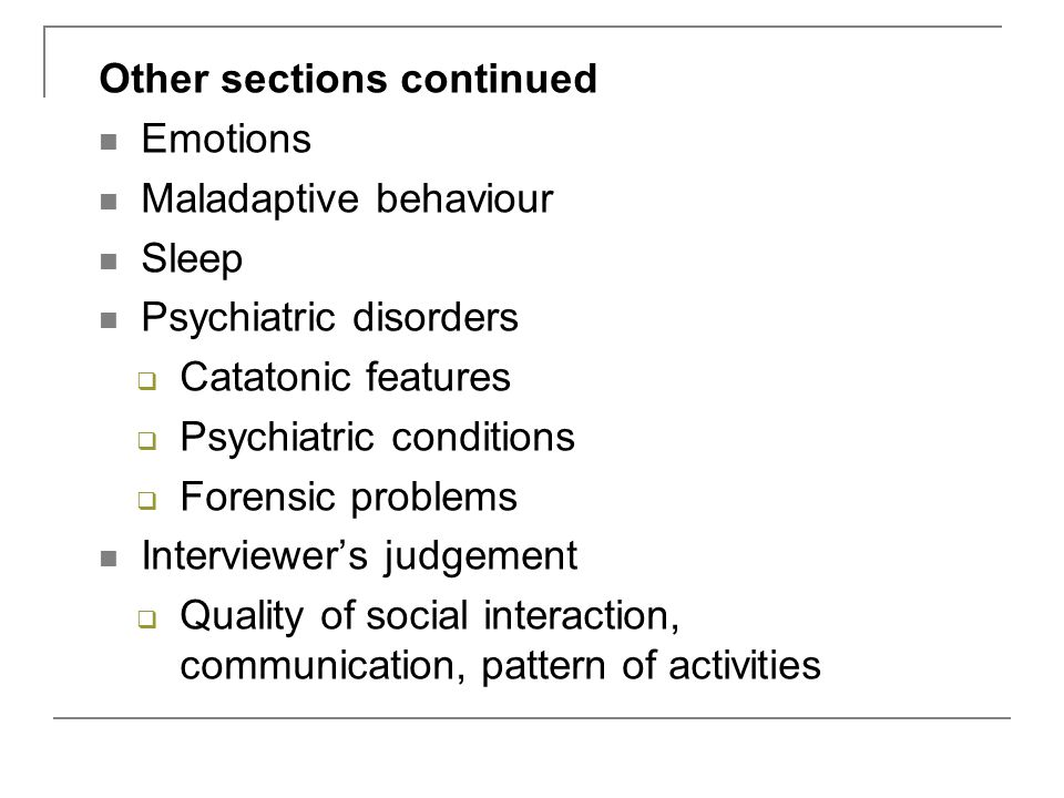 Other sections continued Emotions Maladaptive behaviour Sleep Psychiatric disorders  Catatonic features  Psychiatric conditions  Forensic problems Interviewer's judgement  Quality of social interaction, communication, pattern of activities