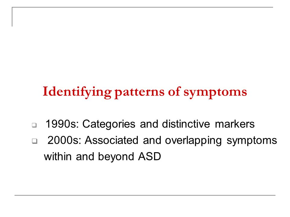 Identifying patterns of symptoms  1990s: Categories and distinctive markers  2000s: Associated and overlapping symptoms within and beyond ASD