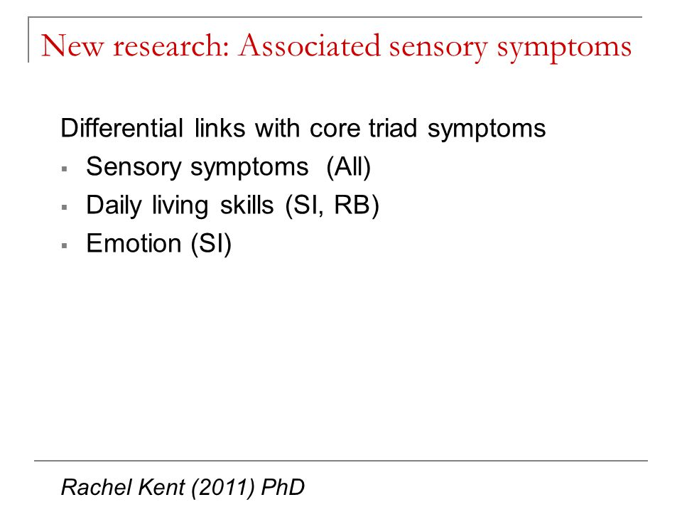 New research: Associated sensory symptoms Differential links with core triad symptoms  Sensory symptoms (All)  Daily living skills (SI, RB)  Emotion (SI) Rachel Kent (2011) PhD