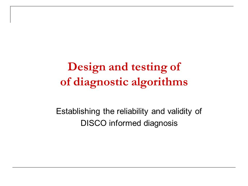 Design and testing of of diagnostic algorithms Establishing the reliability and validity of DISCO informed diagnosis