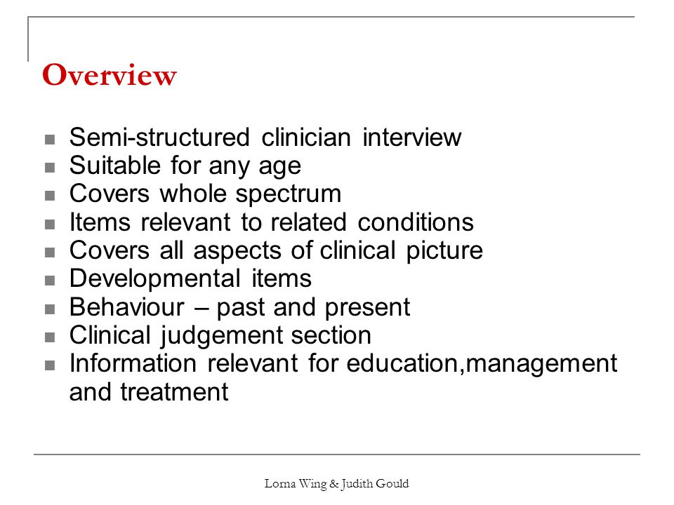 Lorna Wing & Judith Gould Overview Semi-structured clinician interview Suitable for any age Covers whole spectrum Items relevant to related conditions Covers all aspects of clinical picture Developmental items Behaviour – past and present Clinical judgement section Information relevant for education,management and treatment