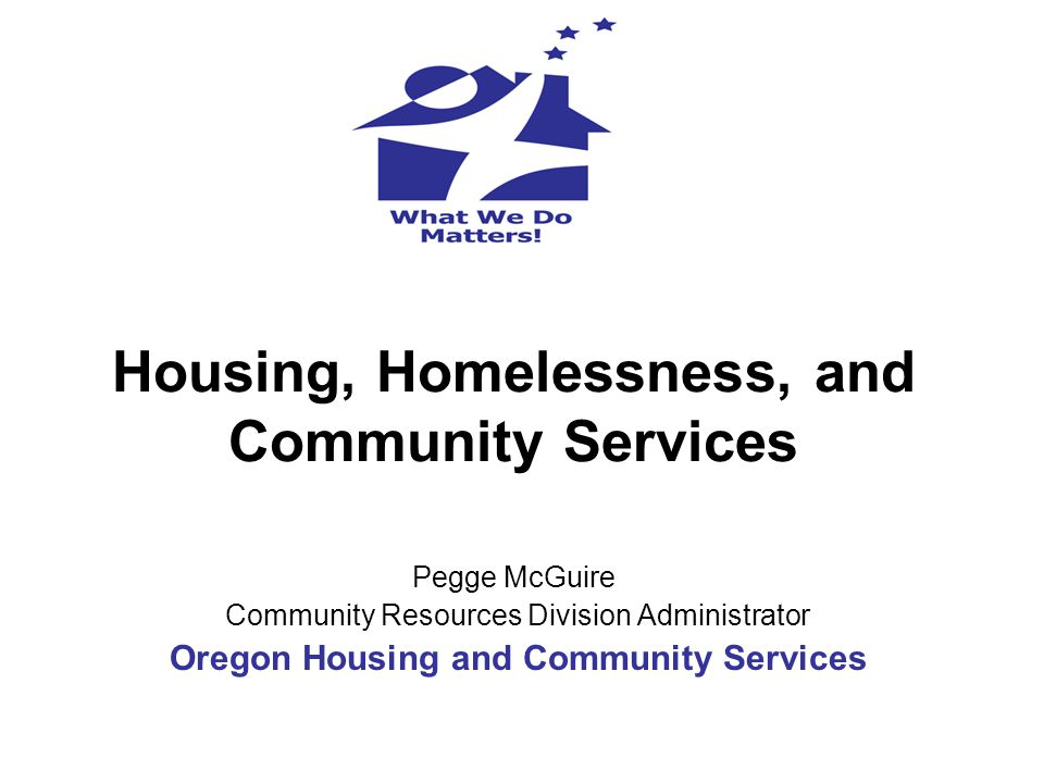 Housing, Homelessness, and Community Services Pegge McGuire Community Resources Division Administrator Oregon Housing and Community Services