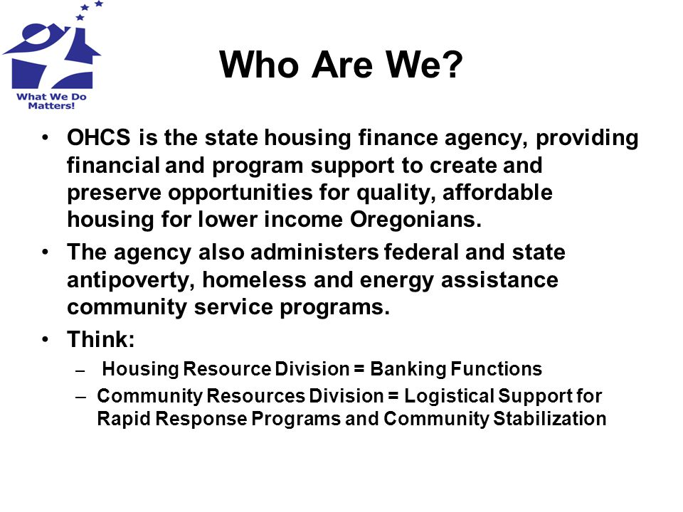 Who Are We? OHCS is the state housing finance agency, providing financial and program support to create and preserve opportunities for quality, afford