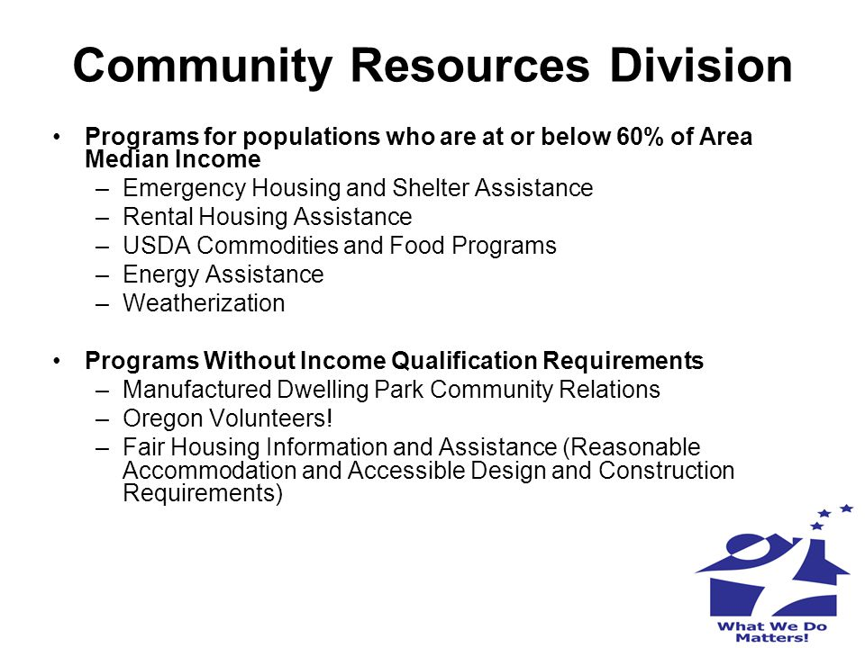 Community Resources Division Programs for populations who are at or below 60% of Area Median Income –Emergency Housing and Shelter Assistance –Rental