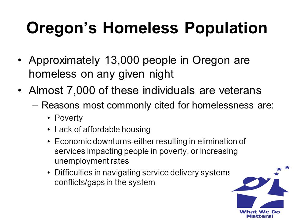 Oregon's Homeless Population Approximately 13,000 people in Oregon are homeless on any given night Almost 7,000 of these individuals are veterans –Rea