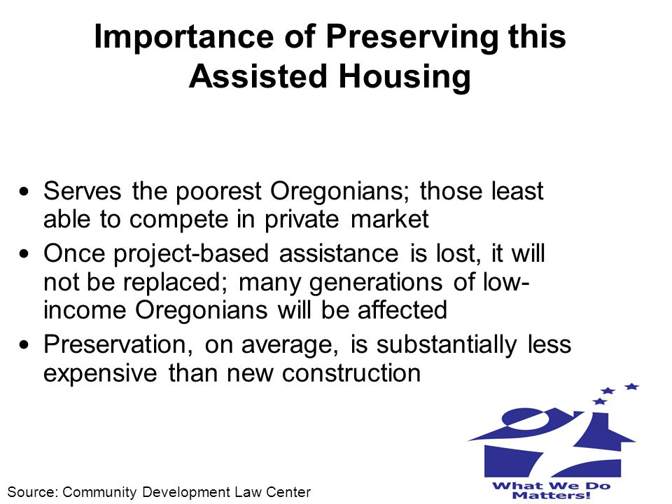 Importance of Preserving this Assisted Housing Serves the poorest Oregonians; those least able to compete in private market Once project-based assista