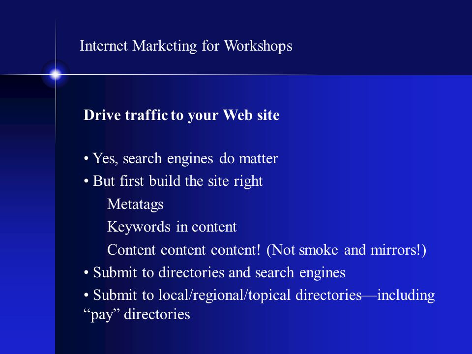 Internet Marketing for Workshops Drive traffic to your Web site Yes, search engines do matter But first build the site right Metatags Keywords in cont