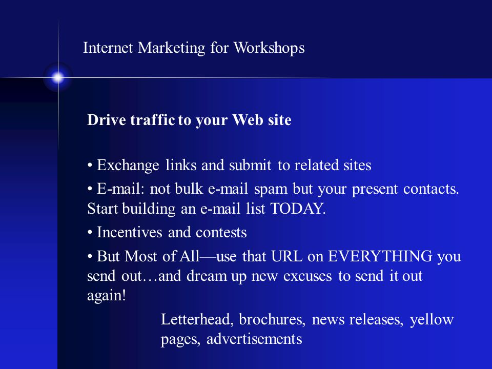 Internet Marketing for Workshops Drive traffic to your Web site Exchange links and submit to related sites E-mail: not bulk e-mail spam but your prese