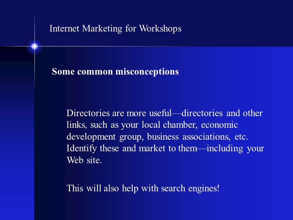 Internet Marketing for Workshops Some common misconceptions Directories are more useful—directories and other links, such as your local chamber, econo