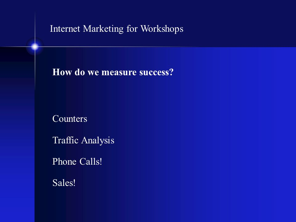 Internet Marketing for Workshops How do we measure success? Counters Traffic Analysis Phone Calls! Sales!