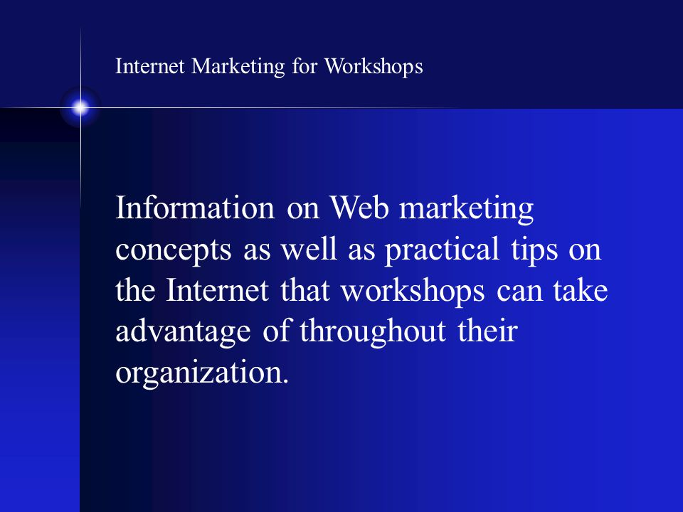 Internet Marketing for Workshops Information on Web marketing concepts as well as practical tips on the Internet that workshops can take advantage of throughout their organization.